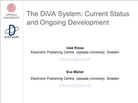 The DiVA System: Current Status and Ongoing Development Uwe Klosa Electronic Publishing Centre, Uppsala University, Sweden Eva Müller.