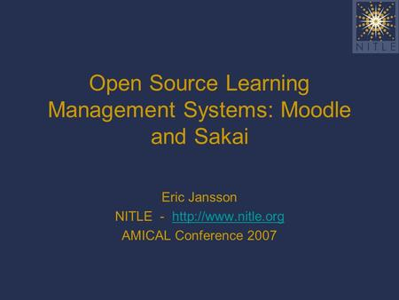 Open Source Learning Management Systems: Moodle and Sakai Eric Jansson NITLE -  AMICAL Conference 2007.