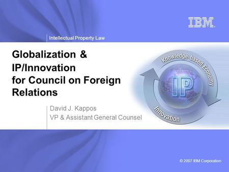 Intellectual Property Law © 2007 IBM Corporation David J. Kappos VP & Assistant General Counsel Globalization & IP/Innovation for Council on Foreign Relations.