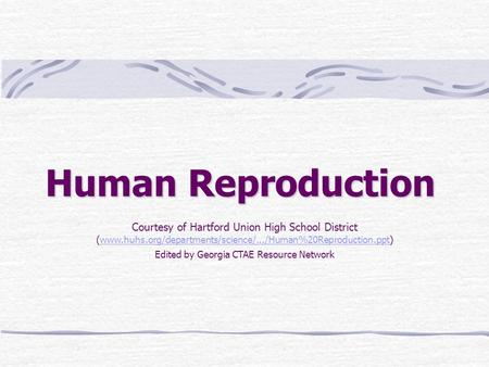 Human Reproduction Courtesy of Hartford Union High School District (www.huhs.org/departments/science/.../Human%20Reproduction.ppt) Edited by Georgia CTAE.