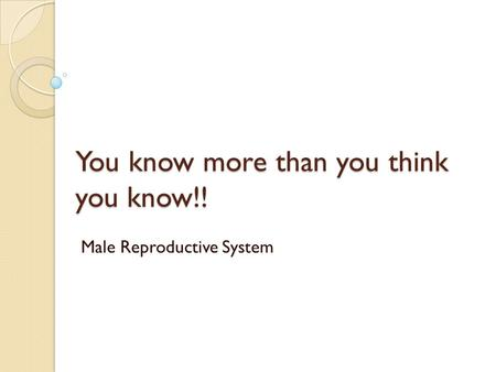 You know more than you think you know!! Male Reproductive System.