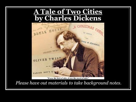 A Tale of Two Cities by Charles Dickens Please have out materials to take background notes.