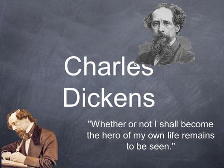 Charles Dickens Whether or not I shall become the hero of my own life remains to be seen.