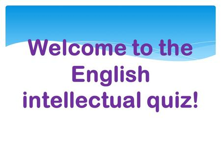 Welcome to the English intellectual quiz! The 1 st round.