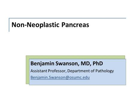 Non-Neoplastic Pancreas Benjamin Swanson, MD, PhD Assistant Professor, Department of Pathology