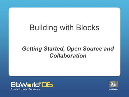 Building with Blocks Getting Started, Open Source and Collaboration.