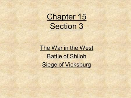 Chapter 15 Section 3 The War in the West Battle of Shiloh Siege of Vicksburg.