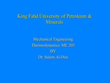 King Fahd University of Petroleum & Minerals Mechanical Engineering Thermodynamics ME 203 BY Dr. Salem Al-Dini.