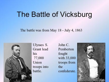 The Battle of Vicksburg The battle was from May 18 - July 4, 1863 John C. Pemberton fought with 33,000 troops from the confederate. Ulysses S. Grant lead.