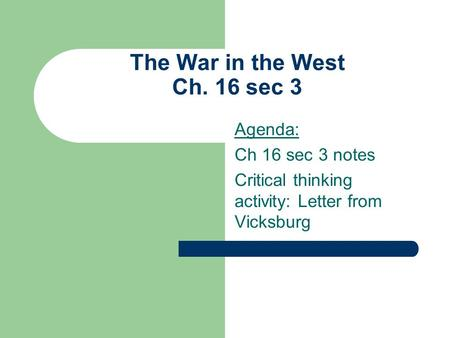 The War in the West Ch. 16 sec 3 Agenda: Ch 16 sec 3 notes Critical thinking activity: Letter from Vicksburg.