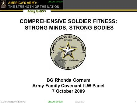 Army G-3/5/7 AMERICA'S ARMY: THE STRENGTH OF THE NATION UNCLASS/FOUO DAMO-CSF AS OF: 10/12/2015 5:42 PM 1 \ COMPREHENSIVE SOLDIER FITNESS: STRONG MINDS,