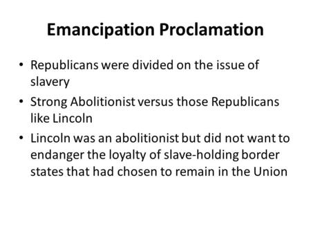 Emancipation Proclamation Republicans were divided on the issue of slavery Strong Abolitionist versus those Republicans like Lincoln Lincoln was an abolitionist.