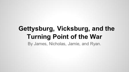 Gettysburg, Vicksburg, and the Turning Point of the War By James, Nicholas, Jamie, and Ryan.