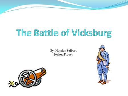 Hayden Seibert By: Hayden Seibert Joshua Froess Why? The city of Vicksburg was an important location to control If the union could control it they would.