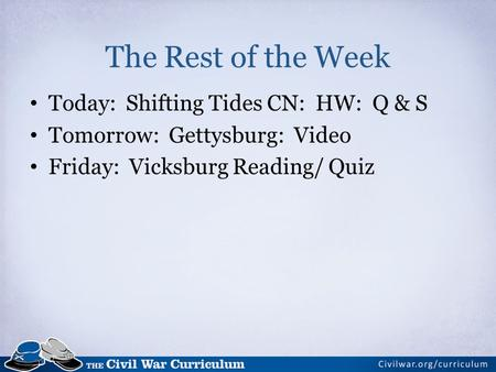 The Rest of the Week Today: Shifting Tides CN: HW: Q & S Tomorrow: Gettysburg: Video Friday: Vicksburg Reading/ Quiz.