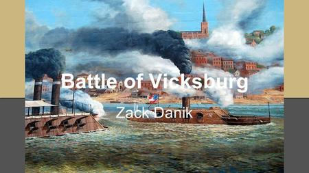 Battle of Vicksburg Zack Danik. Preface ●New Orleans and Memphis had been captured in April and June 1862 respectively, leaving Vicksburg as the last.