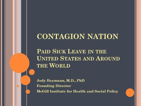 CONTAGION NATION P AID S ICK L EAVE IN THE U NITED S TATES AND A ROUND THE W ORLD Jody Heymann, M.D., PhD Founding Director McGill Institute for Health.