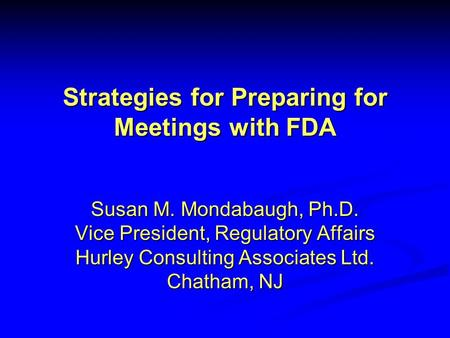 Strategies for Preparing for Meetings with FDA Susan M. Mondabaugh, Ph.D. Vice President, Regulatory Affairs Hurley Consulting Associates Ltd. Chatham,