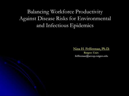 Nina H. Fefferman, Ph.D. Rutgers Univ. Balancing Workforce Productivity Against Disease Risks for Environmental and Infectious.