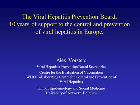 The Viral Hepatitis Prevention Board, 10 years of support to the control and prevention of viral hepatitis in Europe. Alex Vorsters Viral Hepatitis Prevention.
