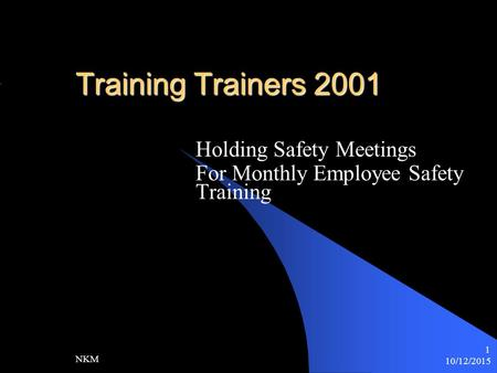 10/12/2015 NKM 1 Training Trainers 2001 Holding Safety Meetings For Monthly Employee Safety Training.