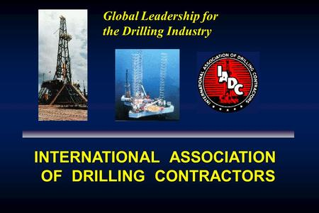Global Leadership for the Drilling Industry INTERNATIONAL ASSOCIATION OF DRILLING CONTRACTORS.