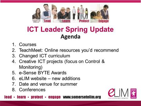 Lead ▪ learn ▪ protect ▪ engage www.somersetelim.org ICT Leader Spring Update 1.Courses 2.TeachMeet: Online resources you'd recommend 3.Changed ICT curriculum.