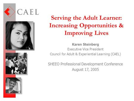 Serving the Adult Learner: Increasing Opportunities & Improving Lives Karen Steinberg Executive Vice President Council for Adult & Experiential Learning.