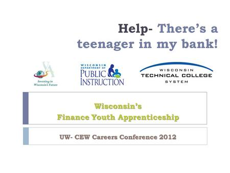 Help- There's a teenager in my bank! Wisconsin's Finance Youth Apprenticeship UW- CEW Careers Conference 2012.