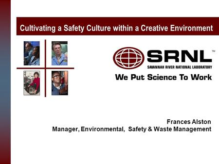 Cultivating a Safety Culture within a Creative Environment Frances Alston Manager, Environmental, Safety & Waste Management.