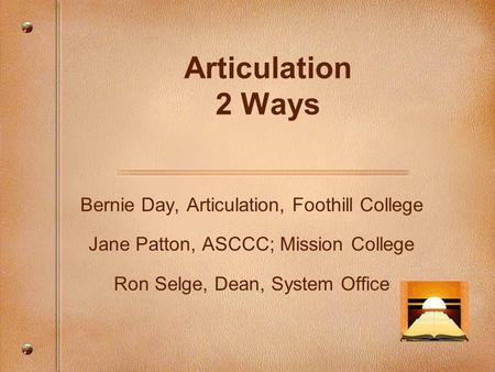 Articulation 2 Ways Bernie Day, Articulation, Foothill College Jane Patton, ASCCC; Mission College Ron Selge, Dean, System Office.