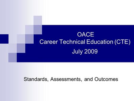OACE Career Technical Education (CTE) July 2009 Standards, Assessments, and Outcomes.
