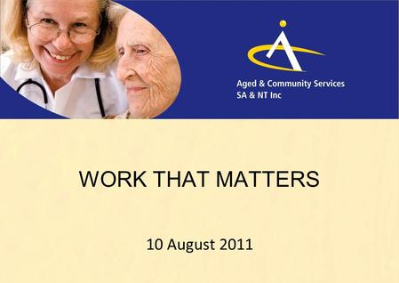 WORK THAT MATTERS 10 August 2011. WORK THAT MATTERS Aged & Community Services Recession proof 9 th biggest Employer in Australia Employs nurses, gardeners,