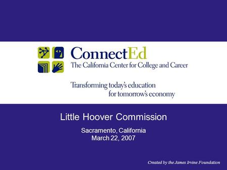 Little Hoover Commission Sacramento, California March 22, 2007 Created by the James Irvine Foundation.