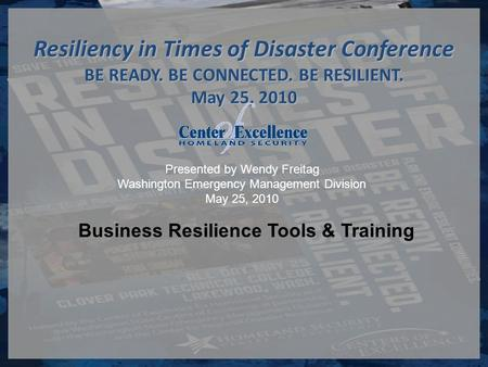 Presented by Wendy Freitag Washington Emergency Management Division May 25, 2010 Resiliency in Times of Disaster Conference BE READY. BE CONNECTED. BE.