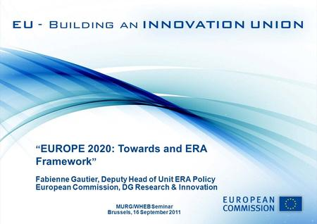 """ EUROPE 2020: Towards and ERA Framework "" Fabienne Gautier, Deputy Head of Unit ERA Policy European Commission, DG Research & Innovation MURG/WHEB Seminar."