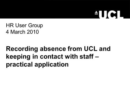 HR User Group 4 March 2010 Recording absence from UCL and keeping in contact with staff – practical application.