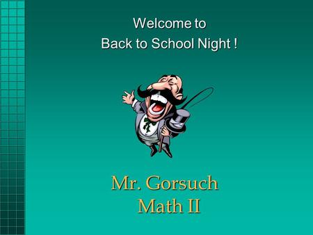 Mr. Gorsuch Math II Welcome to Back to School Night !