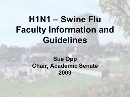 H1N1 – Swine Flu Faculty Information and Guidelines Sue Opp Chair, Academic Senate 2009.