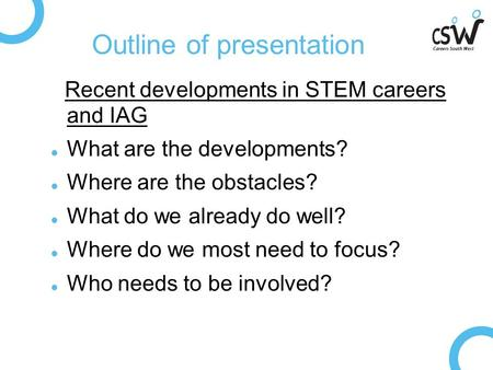 Outline of presentation Recent developments in STEM careers and IAG What are the developments? Where are the obstacles? What do we already do well? Where.