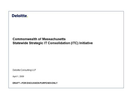 Deloitte Consulting LLP Commonwealth of Massachusetts Statewide Strategic IT Consolidation (ITC) Initiative April 1, 2009 DRAFT – FOR DISCUSSION PURPOSES.