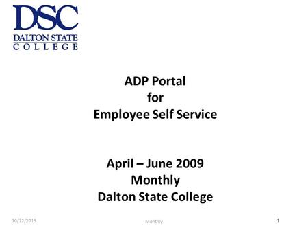 1 ADP Portal for Employee Self Service April – June 2009 Monthly Dalton State College 10/12/2015 Monthly.