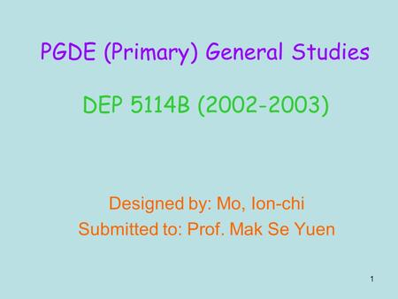 1 Designed by: Mo, Ion-chi Submitted to: Prof. Mak Se Yuen PGDE (Primary) General Studies DEP 5114B (2002-2003)