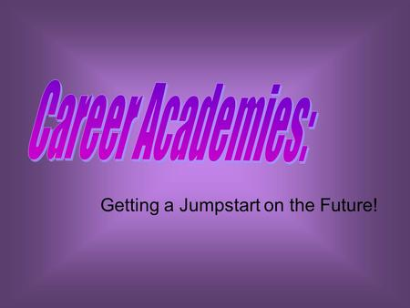 Getting a Jumpstart on the Future!. What is a Career Academy? Career Academies were first developed some 35 years ago with the aim of restructuring large.