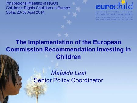 The implementation of the European Commission Recommendation Investing in Children Mafalda Leal Senior Policy Coordinator 7th Regional Meeting of NGOs.