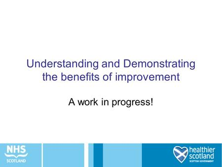 Understanding and Demonstrating the benefits of improvement A work in progress!