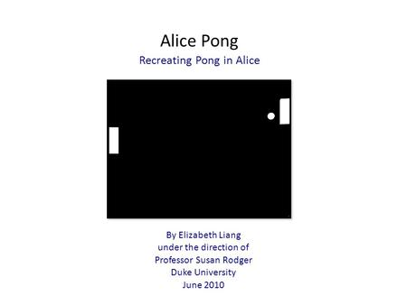 Alice Pong Recreating Pong in Alice By Elizabeth Liang under the direction of Professor Susan Rodger Duke University June 2010.