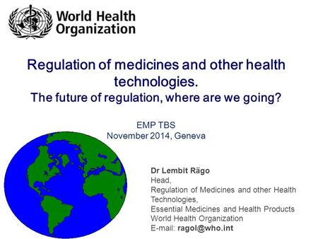 Regulation of medicines and other health technologies. The future of regulation, where are we going? EMP TBS November 2014, Geneva Dr Lembit Rägo Head,
