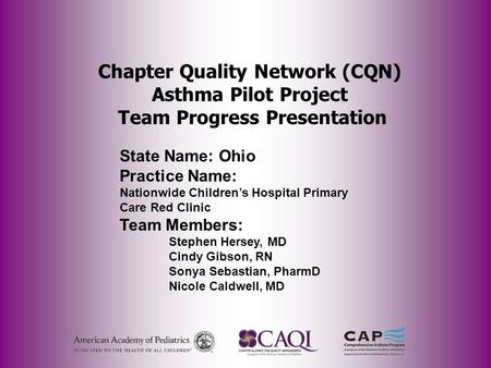 Chapter Quality Network (CQN) Asthma Pilot Project Team Progress Presentation State Name: Ohio Practice Name: Nationwide Children's Hospital Primary Care.