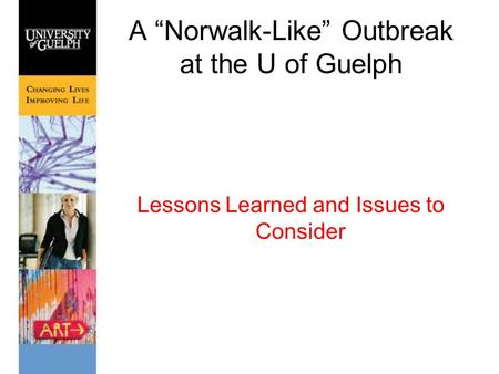 "A ""Norwalk-Like"" Outbreak at the U of Guelph Lessons Learned and Issues to Consider."